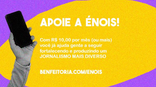 Apoie a Énois! Com R$ 10 por mês (ou mais) você ajuda a gente a seguir fortalecendo e produzindo um jornalismo mais diverso! benfeitoria.com/enois